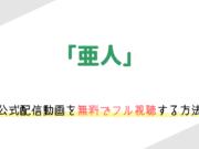 「亜人」(実写映画)の動画配信を無料でフル視聴する方法